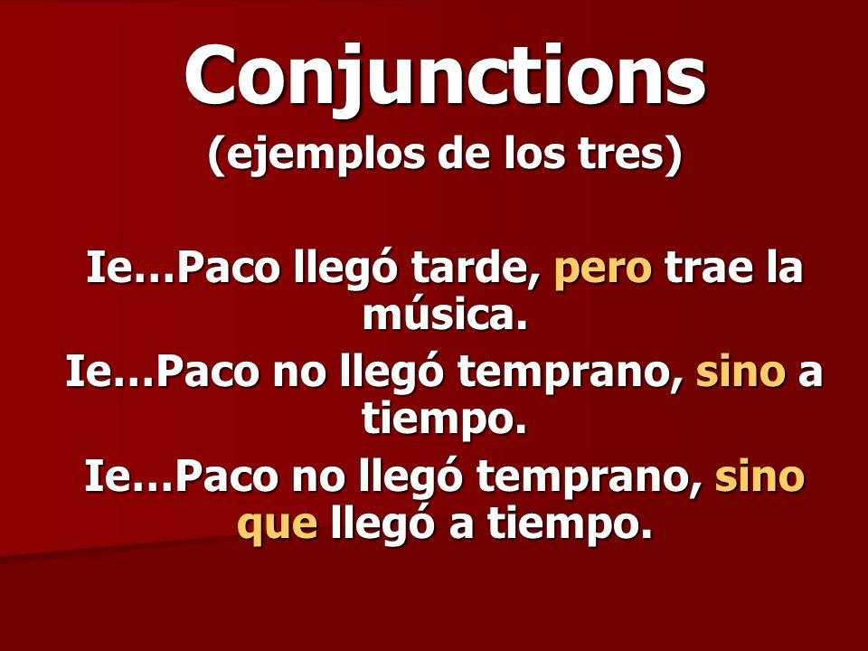 Conjunctions (ejemplos de los tres) Ie…Paco llegó tarde, pero trae la música. Ie…Paco no llegó temprano, sino a tiempo. Ie…Paco no llegó temprano, sin