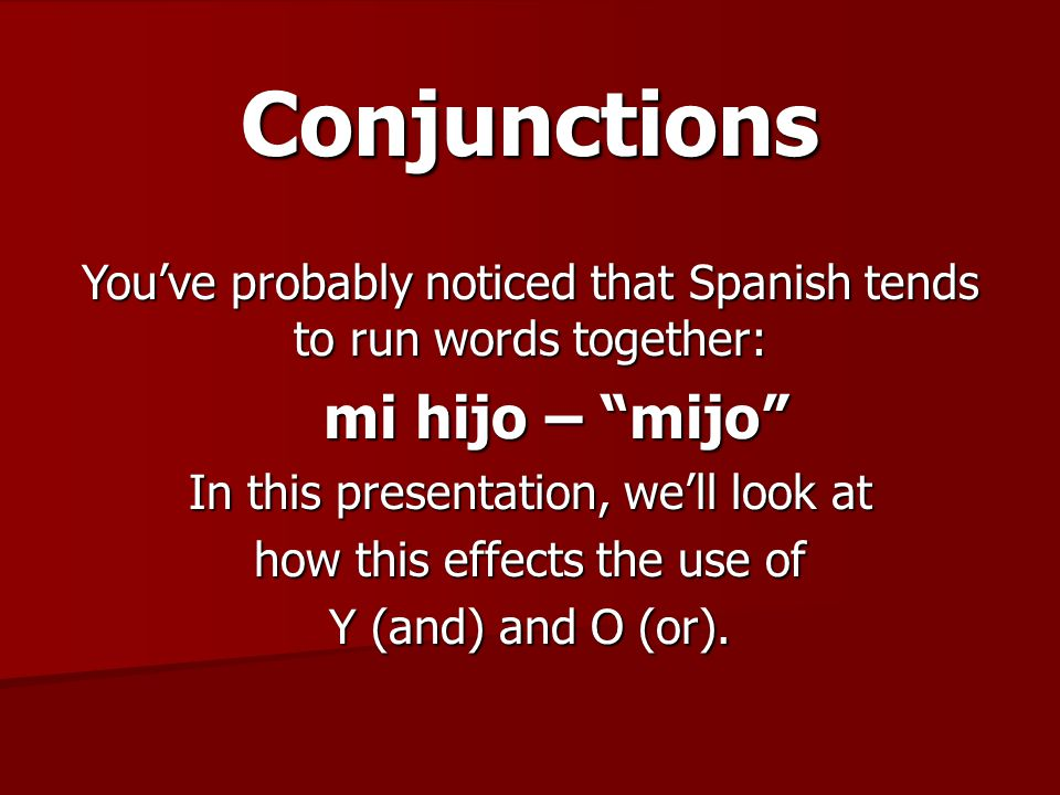 Conjunctions Running words together that have the same back to back vowel sounds cuases a problem when it causes an entire word to disappear: Padres y hijos – padres yjos To solve this problem the following changes occur and need to be recognized and used…