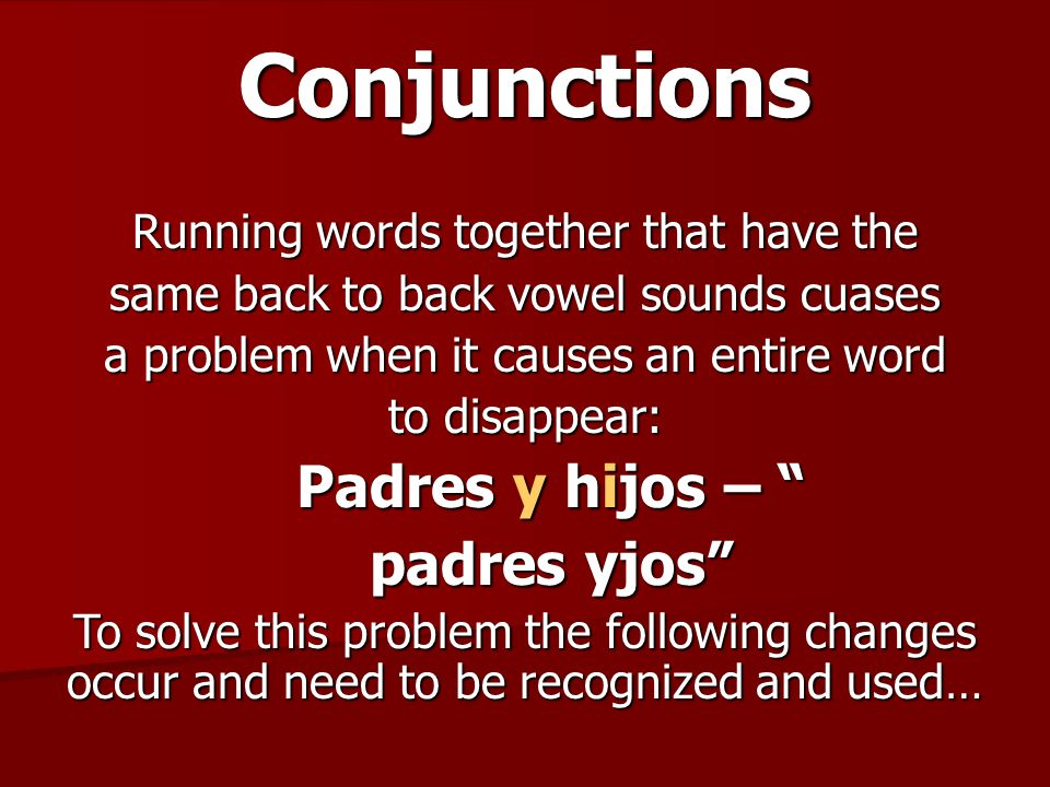 Conjunctions The Y changes to E in front of words that begin with I or hi (EXCEPT before words that begin with hie): Padres y hijos Padres e hijos