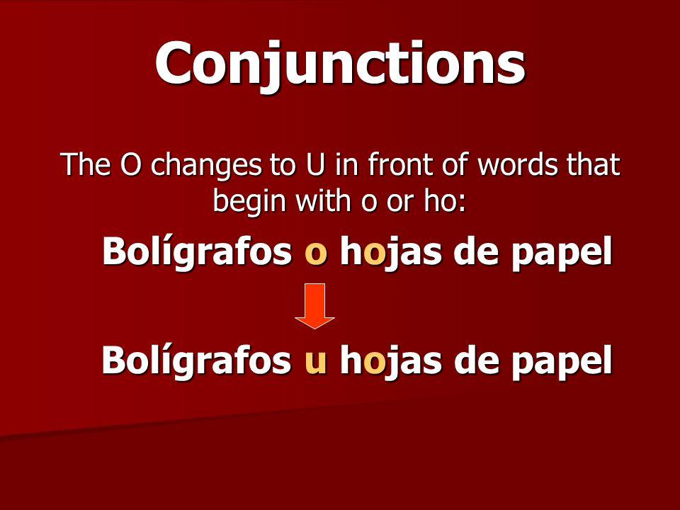 Conjunctions The O changes to U in front of words that begin with o or ho: Bolígrafos o hojas de papel Bolígrafos u hojas de papel