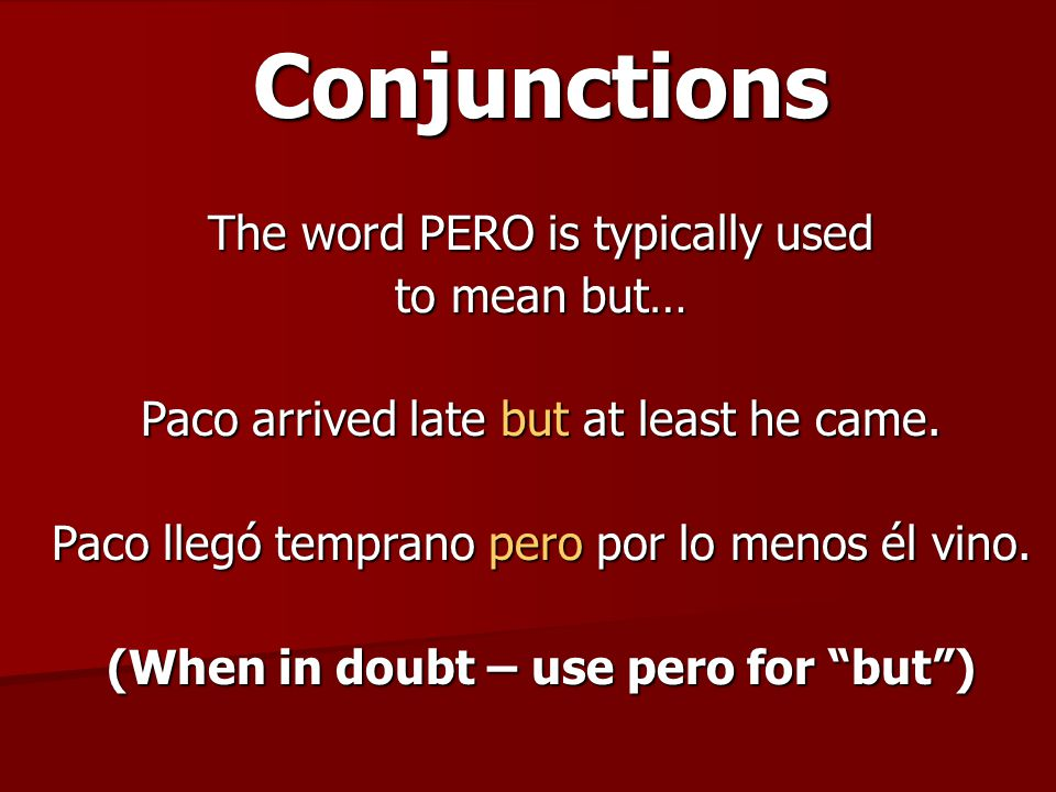 Conjunctions The word PERO is typically used to mean but… Paco arrived late but at least he came. Paco llegó temprano pero por lo menos él vino. (When