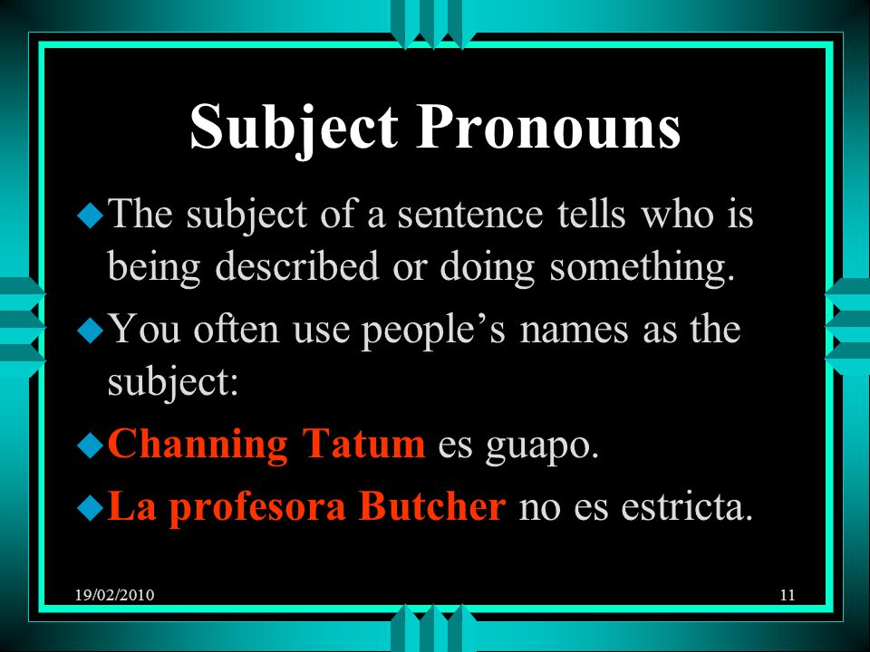 19/02/201011 Subject Pronouns u The subject of a sentence tells who is being described or doing something.