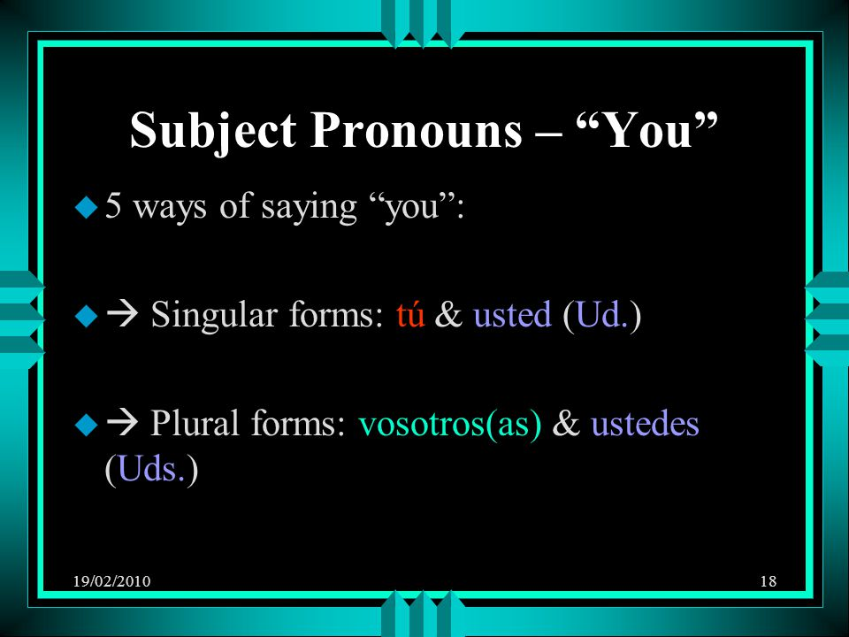 "19/02/201018 Subject Pronouns – ""You"" u 5 ways of saying ""you"": u  Singular forms: tú & usted (Ud.) u  Plural forms: vosotros(as) & ustedes (Uds.)"