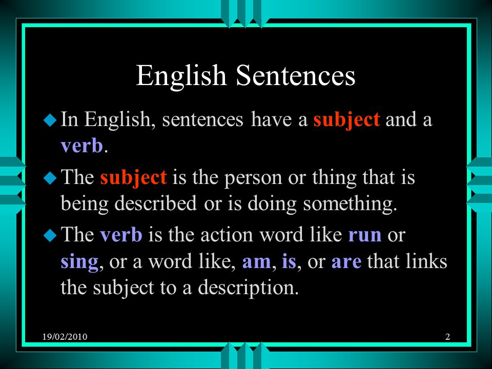 19/02/20102 English Sentences u In English, sentences have a subject and a verb. u The subject is the person or thing that is being described or is do