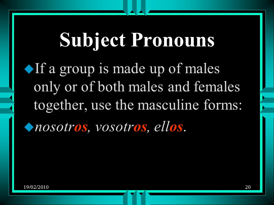 19/02/201020 Subject Pronouns u If a group is made up of males only or of both males and females together, use the masculine forms: u nosotros, vosotros, ellos.