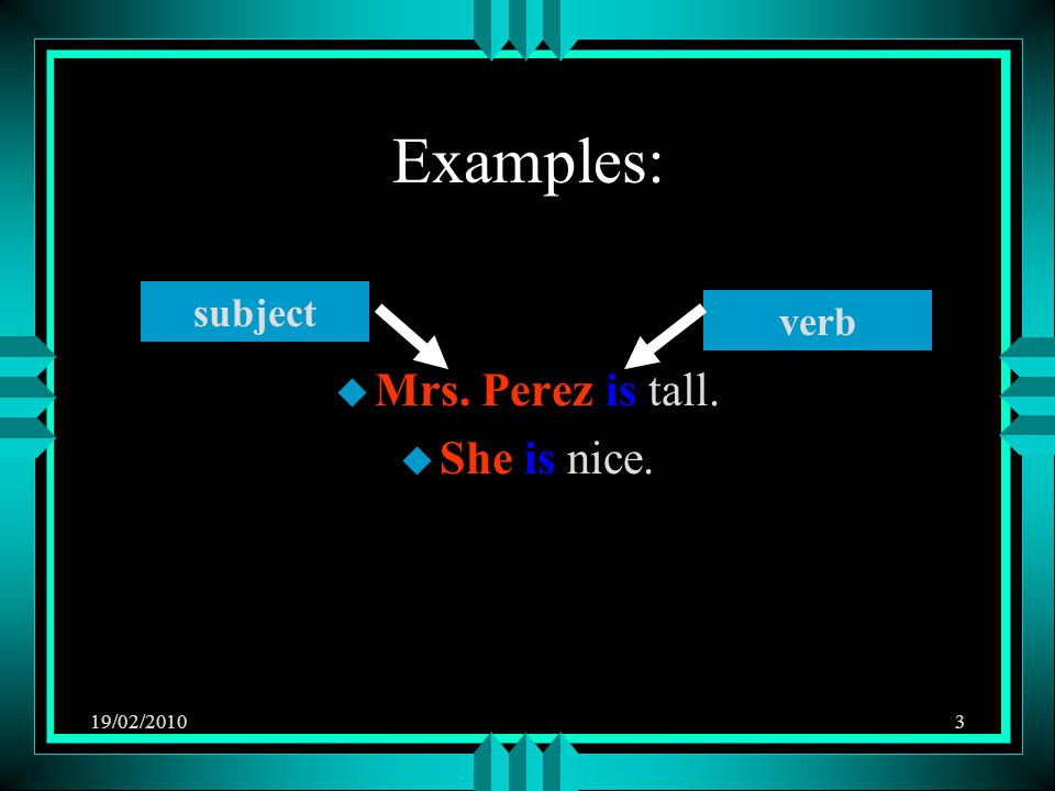 19/02/20103 Examples: u Mrs. Perez is tall. u She is nice. subject verb