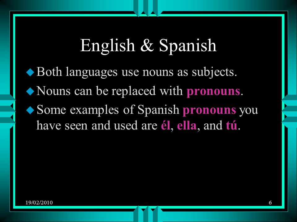 19/02/20106 English & Spanish u Both languages use nouns as subjects. u Nouns can be replaced with pronouns. u Some examples of Spanish pronouns you h
