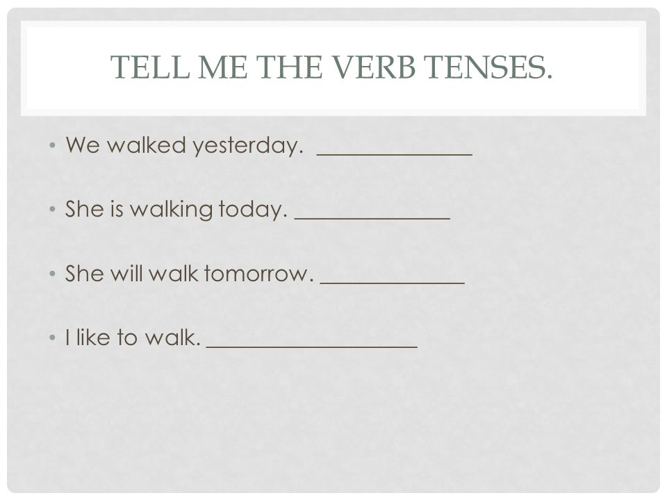 TELL ME THE VERB TENSES. We walked yesterday. ______________ She is walking today.