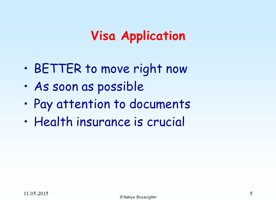 © Nakiye Boyacıgiller Visa Application BETTER to move right now As soon as possible Pay attention to documents Health insurance is crucial 11.05.20155