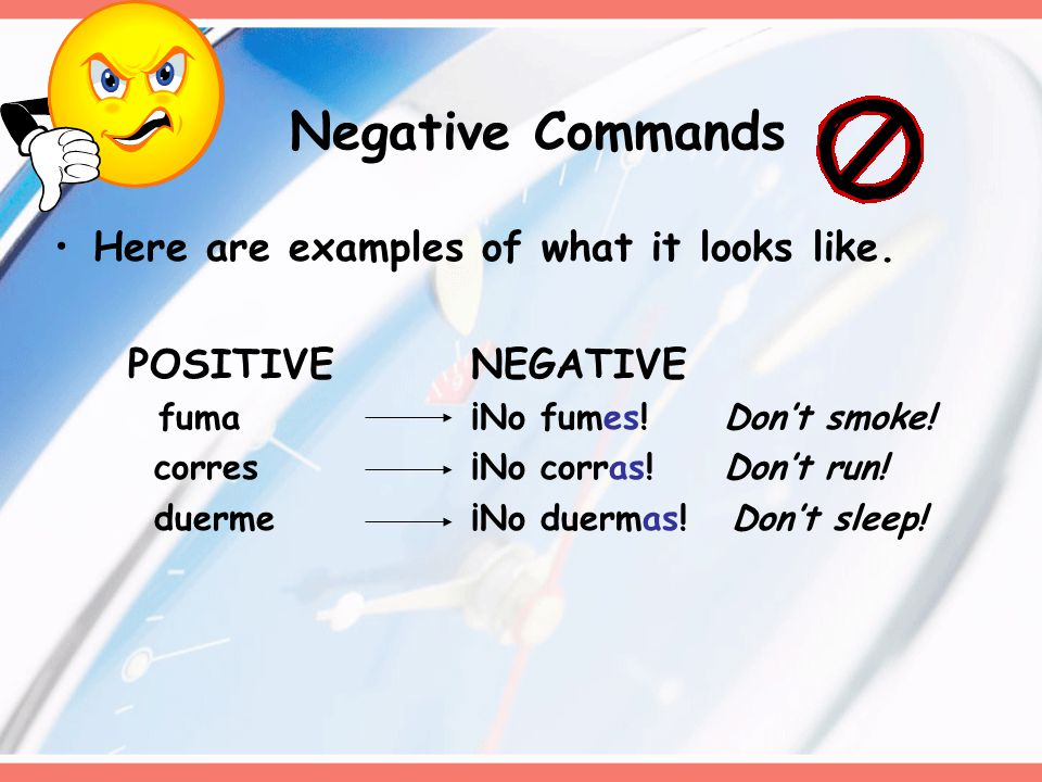 Negative Commands Commands that are used to tell someone what NOT to do are negative.