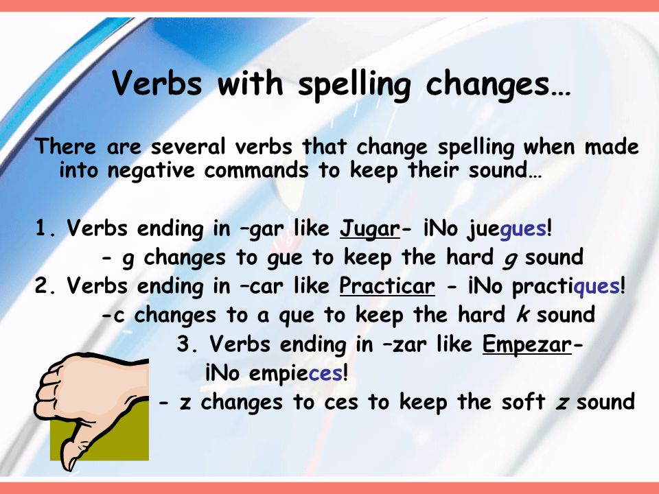 Irregulars you need to know… verb positive negative hacer (to do) haz hagas tener (to have) ten tengas salir (to leave) sal salgas ser (to be) sé seas estar (to be) esté estes dar (to give) dé des saber(to know) sabe sepas ir (to go) ve vayas poner(to put) pon pongas venir (to come) ven vengas decir (to say) di digas