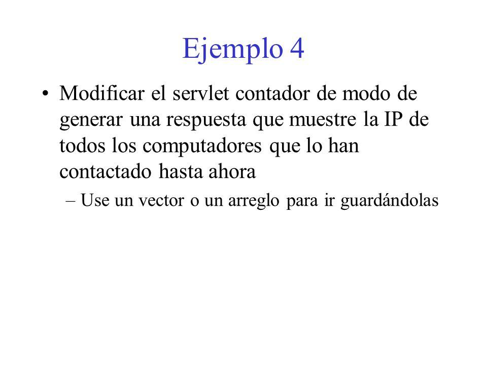 Ejemplo 4 Modificar el servlet contador de modo de generar una respuesta que muestre la IP de todos los computadores que lo han contactado hasta ahora –Use un vector o un arreglo para ir guardándolas