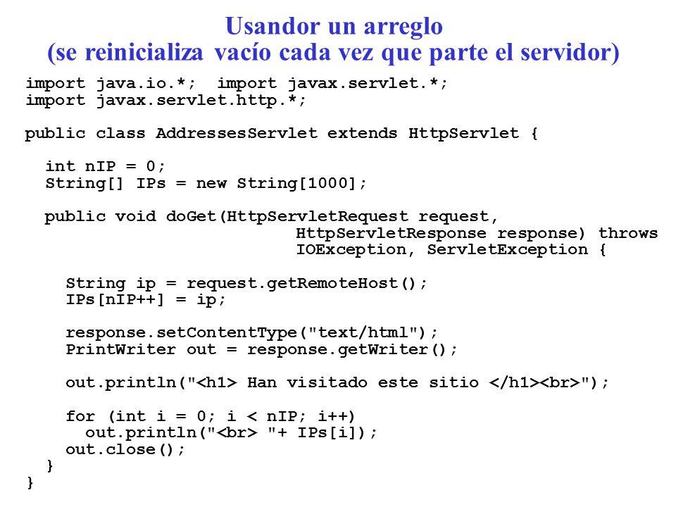 import java.io.*; import javax.servlet.*; import javax.servlet.http.*; public class AddressesServlet extends HttpServlet { int nIP = 0; String[] IPs = new String[1000]; public void doGet(HttpServletRequest request, HttpServletResponse response) throws IOException, ServletException { String ip = request.getRemoteHost(); IPs[nIP++] = ip; response.setContentType( text/html ); PrintWriter out = response.getWriter(); out.println( Han visitado este sitio ); for (int i = 0; i < nIP; i++) out.println( + IPs[i]); out.close(); } Usandor un arreglo (se reinicializa vacío cada vez que parte el servidor)