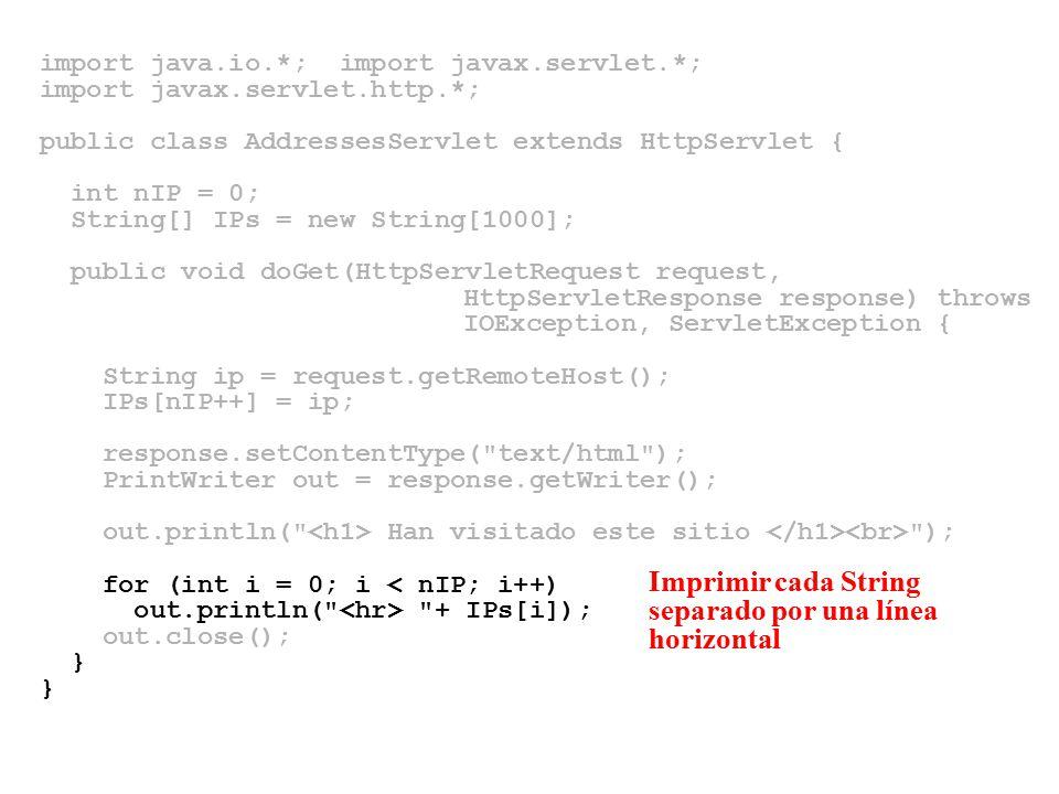 import java.io.*; import javax.servlet.*; import javax.servlet.http.*; public class AddressesServlet extends HttpServlet { int nIP = 0; String[] IPs = new String[1000]; public void doGet(HttpServletRequest request, HttpServletResponse response) throws IOException, ServletException { String ip = request.getRemoteHost(); IPs[nIP++] = ip; response.setContentType( text/html ); PrintWriter out = response.getWriter(); out.println( Han visitado este sitio ); for (int i = 0; i < nIP; i++) out.println( + IPs[i]); out.close(); } Imprimir cada String separado por una línea horizontal