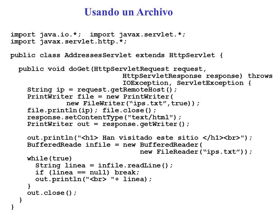 import java.io.*; import javax.servlet.*; import javax.servlet.http.*; public class AddressesServlet extends HttpServlet { public void doGet(HttpServletRequest request, HttpServletResponse response) throws IOException, ServletException { String ip = request.getRemoteHost(); PrintWriter file = new PrintWriter( new FileWriter( ips.txt ,true)); file.println(ip); file.close(); response.setContentType( text/html ); PrintWriter out = response.getWriter(); out.println( Han visitado este sitio ); BufferedReade infile = new BufferedReader( new FileReader( ips.txt )); while(true) String linea = infile.readLine(); if (linea == null) break; out.println( + linea); } out.close(); } Usando un Archivo
