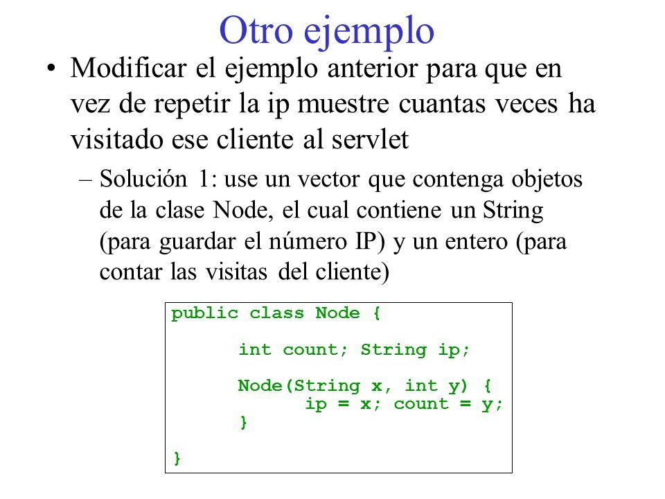Otro ejemplo Modificar el ejemplo anterior para que en vez de repetir la ip muestre cuantas veces ha visitado ese cliente al servlet –Solución 1: use un vector que contenga objetos de la clase Node, el cual contiene un String (para guardar el número IP) y un entero (para contar las visitas del cliente) public class Node { int count; String ip; Node(String x, int y) { ip = x; count = y; }