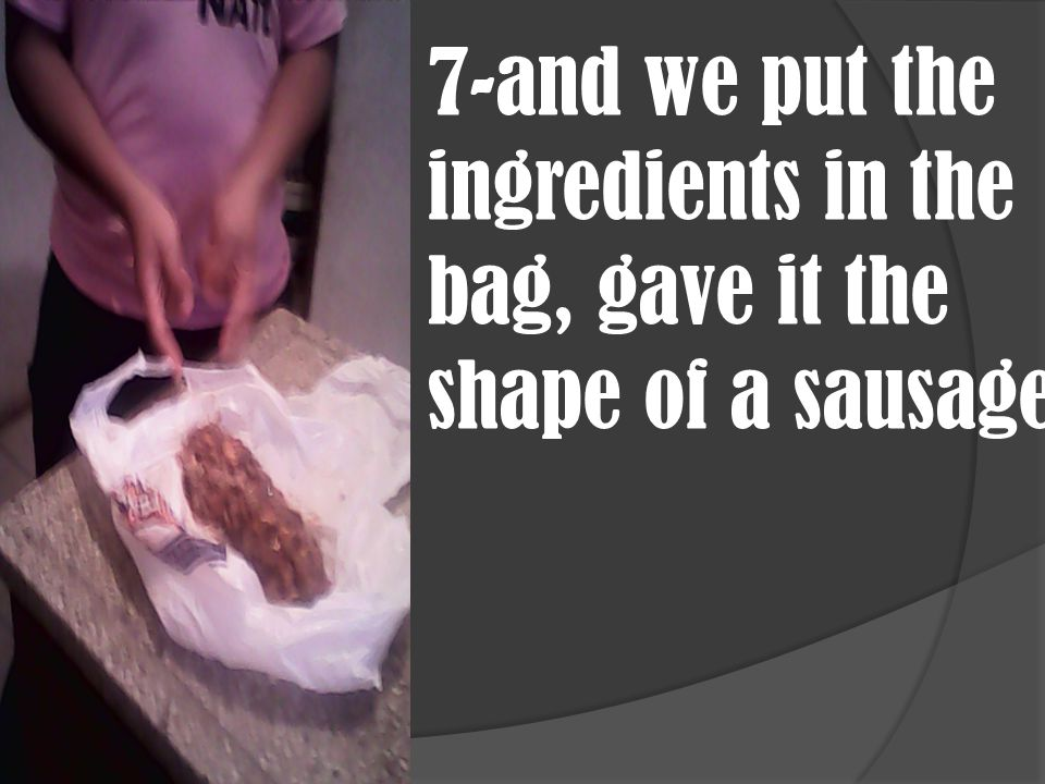 7-and we put the ingredients in the bag, gave it the shape of a sausage