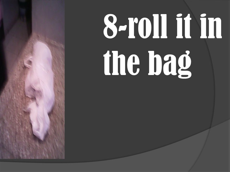 8-roll it in the bag