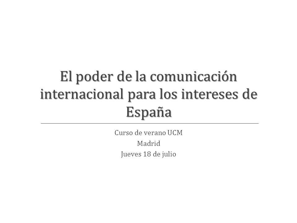 El poder de la comunicación internacional para los intereses de España Curso de verano UCM Madrid Jueves 18 de julio
