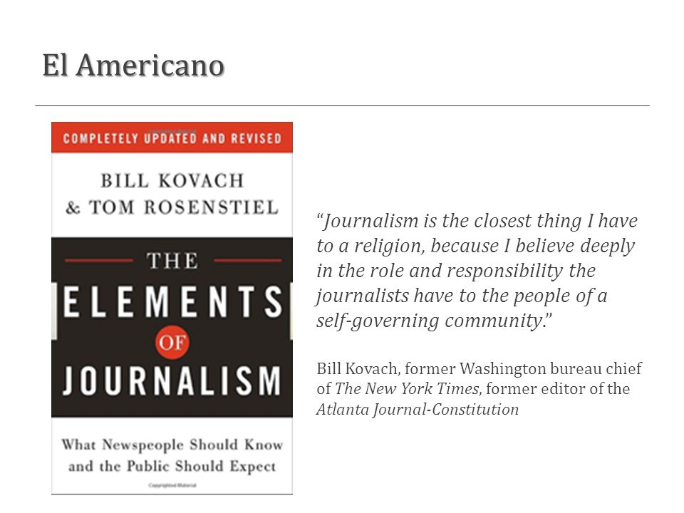 El Americano Journalism is the closest thing I have to a religion, because I believe deeply in the role and responsibility the journalists have to the people of a self-governing community. Bill Kovach, former Washington bureau chief of The New York Times, former editor of the Atlanta Journal-Constitution