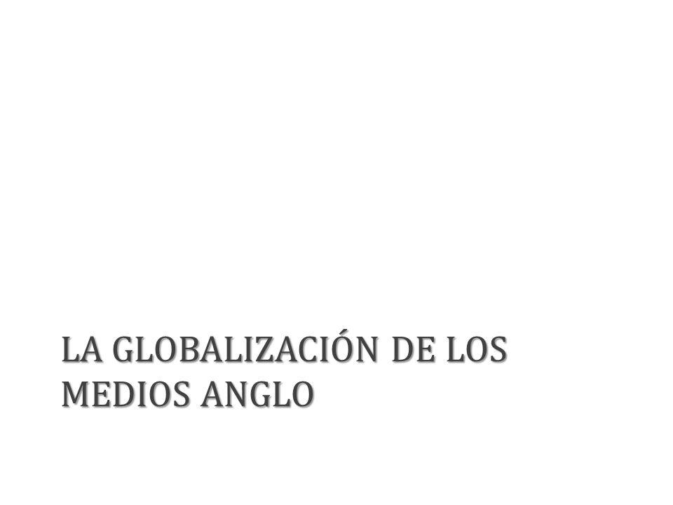 LA GLOBALIZACIÓN DE LOS MEDIOS ANGLO