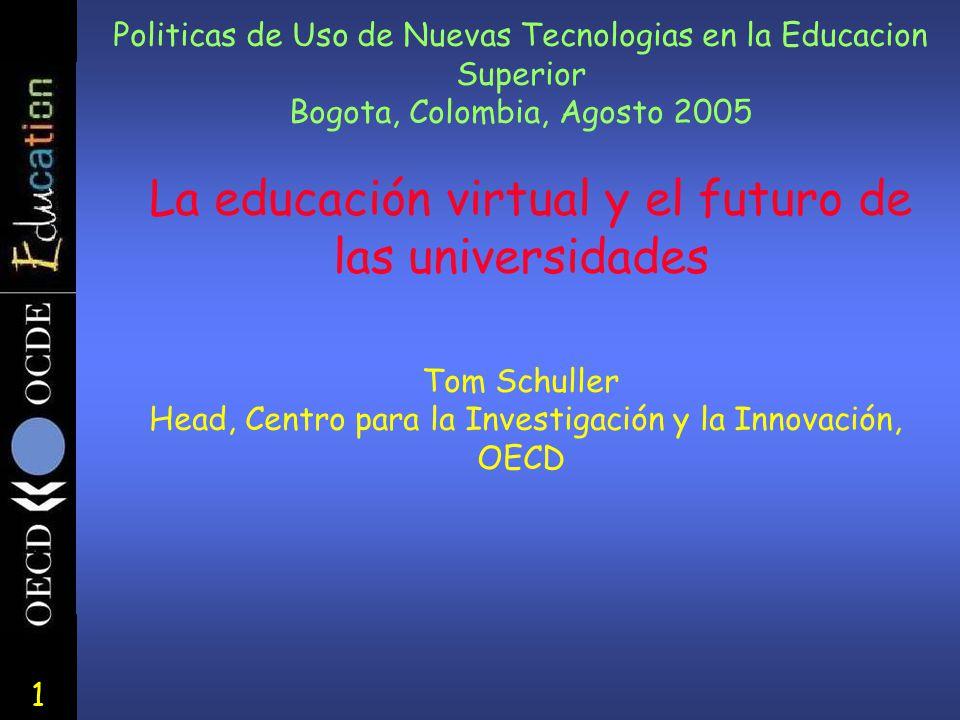 1 Politicas de Uso de Nuevas Tecnologias en la Educacion Superior Bogota, Colombia, Agosto 2005 La educación virtual y el futuro de las universidades Tom Schuller Head, Centro para la Investigación y la Innovación, OECD