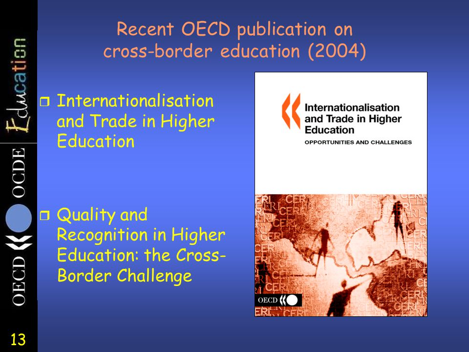 13 Recent OECD publication on cross-border education (2004) r Internationalisation and Trade in Higher Education r Quality and Recognition in Higher Education: the Cross- Border Challenge