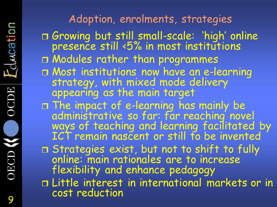 9 Adoption, enrolments, strategies r Growing but still small-scale: 'high' online presence still <5% in most institutions r Modules rather than programmes r Most institutions now have an e-learning strategy, with mixed mode delivery appearing as the main target r The impact of e-learning has mainly be administrative so far: far reaching novel ways of teaching and learning facilitated by ICT remain nascent or still to be invented r Strategies exist, but not to shift to fully online: main rationales are to increase flexibility and enhance pedagogy r Little interest in international markets or in cost reduction