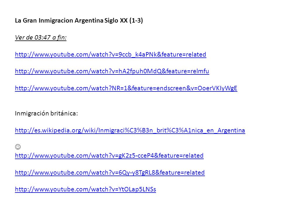 La Gran Inmigracion Argentina Siglo XX (1-3) Ver de 03:47 a fin: http://www.youtube.com/watch v=9ccb_k4aPNk&feature=related http://www.youtube.com/watch v=hA2fpuh0MdQ&feature=relmfu http://www.youtube.com/watch NR=1&feature=endscreen&v=OoerVKIyWgE Inmigración británica: http://es.wikipedia.org/wiki/Inmigraci%C3%B3n_brit%C3%A1nica_en_Argentina http://www.youtube.com/watch v=gK2z5-cceP4&feature=related http://www.youtube.com/watch v=6Qy-y8TgRL8&feature=related http://www.youtube.com/watch v=YtOLap5LNSs