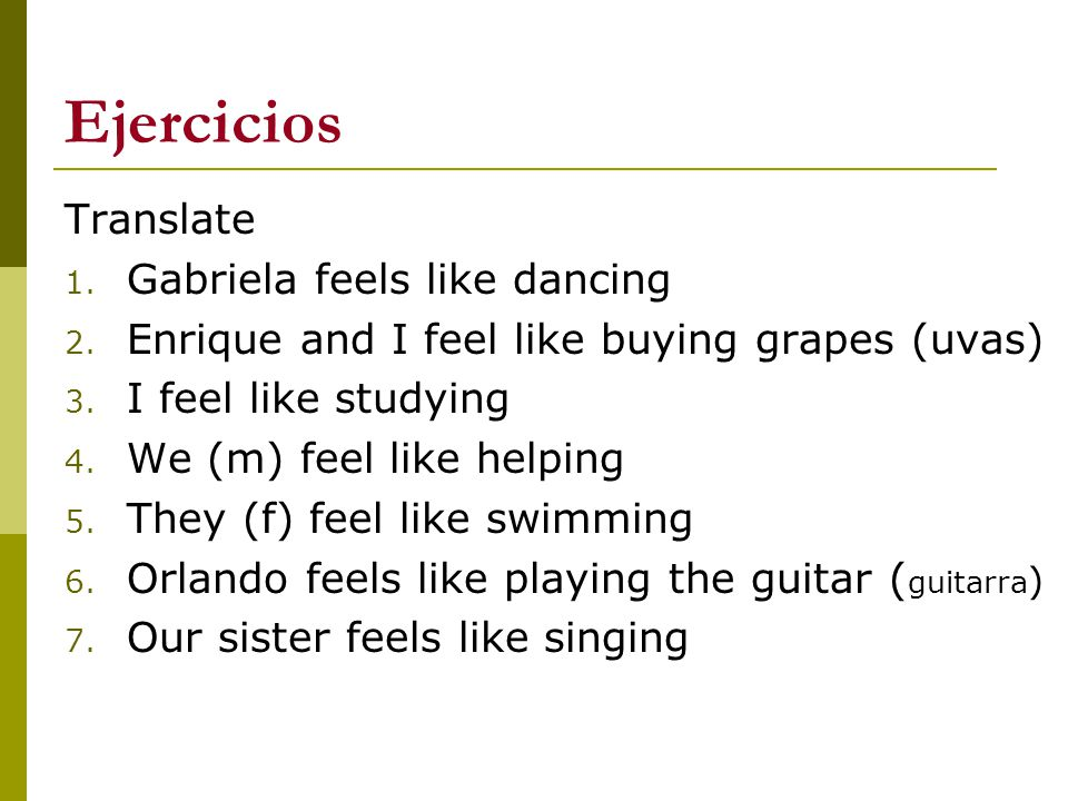 Ejercicios Translate 1. Gabriela feels like dancing 2. Enrique and I feel like buying grapes (uvas) 3. I feel like studying 4. We (m) feel like helpin