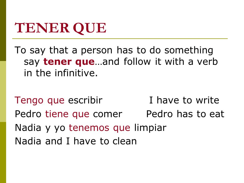 TENER QUE To say that a person has to do something say tener que…and follow it with a verb in the infinitive. Tengo que escribir I have to write Pedro