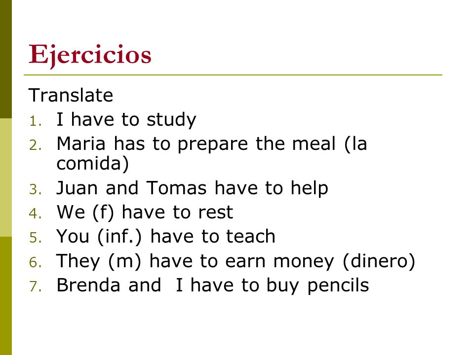 Ejercicios Translate 1. I have to study 2. Maria has to prepare the meal (la comida) 3. Juan and Tomas have to help 4. We (f) have to rest 5. You (inf