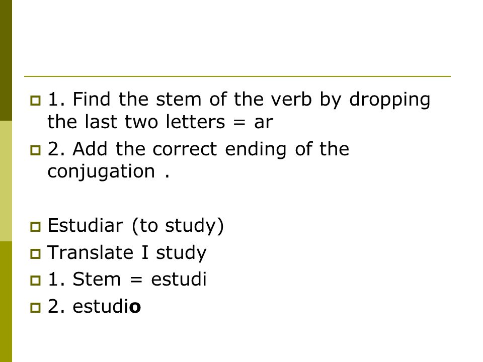 1. Find the stem of the verb by dropping the last two letters = ar  2. Add the correct ending of the conjugation.  Estudiar (to study)  Translate