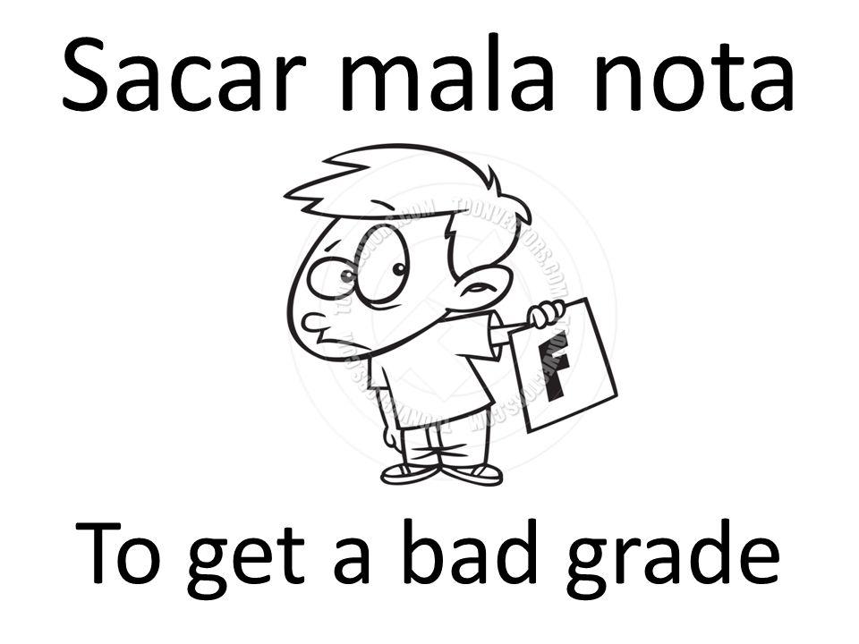 Sacar mala nota To get a bad grade