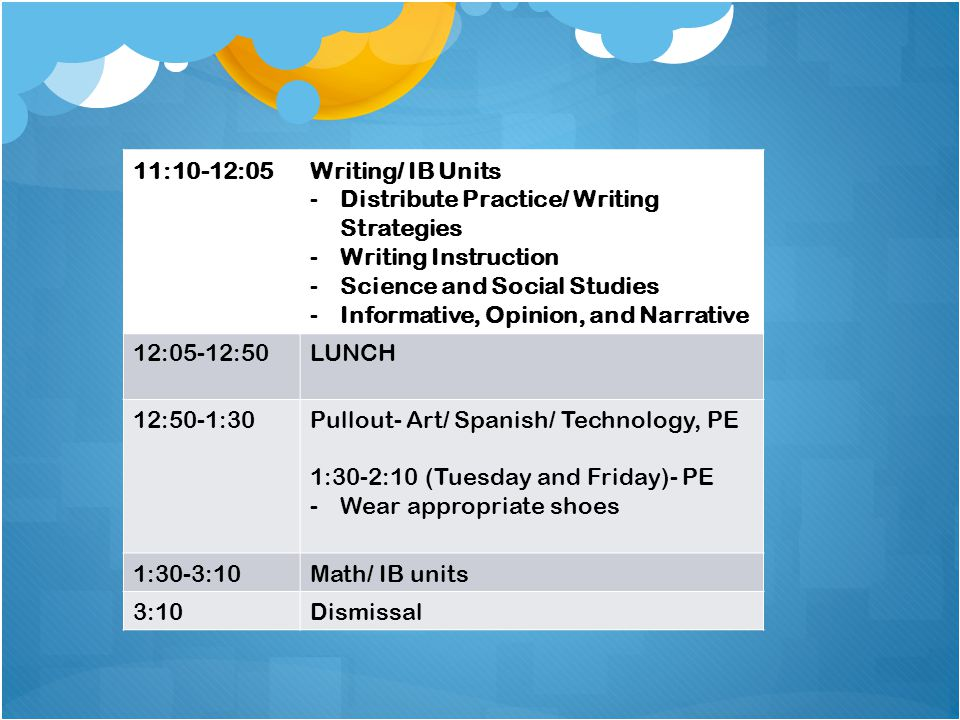 11:10-12:05Writing/ IB Units -Distribute Practice/ Writing Strategies -Writing Instruction -Science and Social Studies -Informative, Opinion, and Narrative 12:05-12:50LUNCH 12:50-1:30Pullout- Art/ Spanish/ Technology, PE 1:30-2:10 (Tuesday and Friday)- PE -Wear appropriate shoes 1:30-3:10Math/ IB units 3:10Dismissal