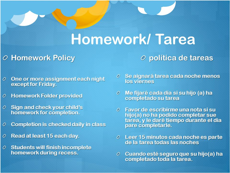 Homework/ Tarea Homework Policy One or more assignment each night except for Friday. Homework Folder provided Sign and check your child's homework for