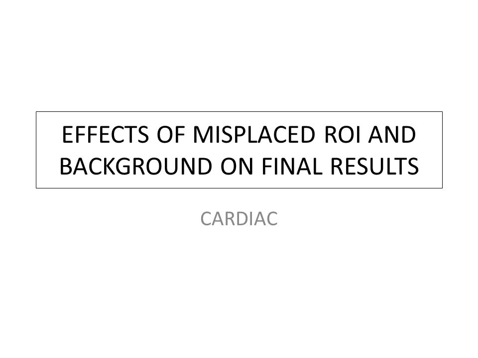 EFFECTS OF MISPLACED ROI AND BACKGROUND ON FINAL RESULTS CARDIAC
