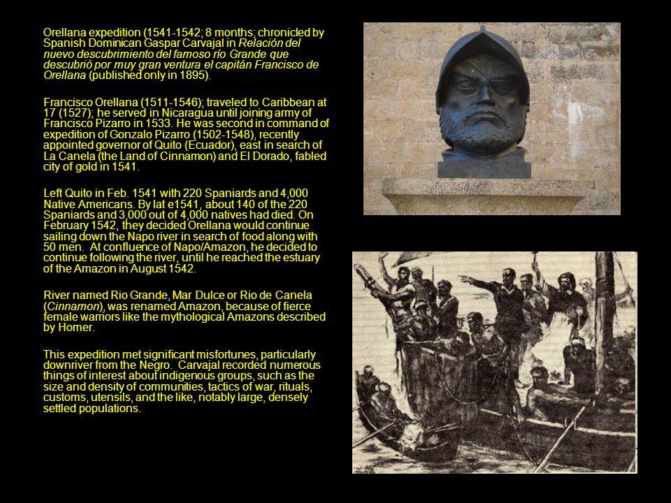 Orellana expedition (1541-1542; 8 months; chronicled by Spanish Dominican Gaspar Carvajal in Relación del nuevo descubrimiento del famoso río Grande que descubrió por muy gran ventura el capitán Francisco de Orellana (published only in 1895).