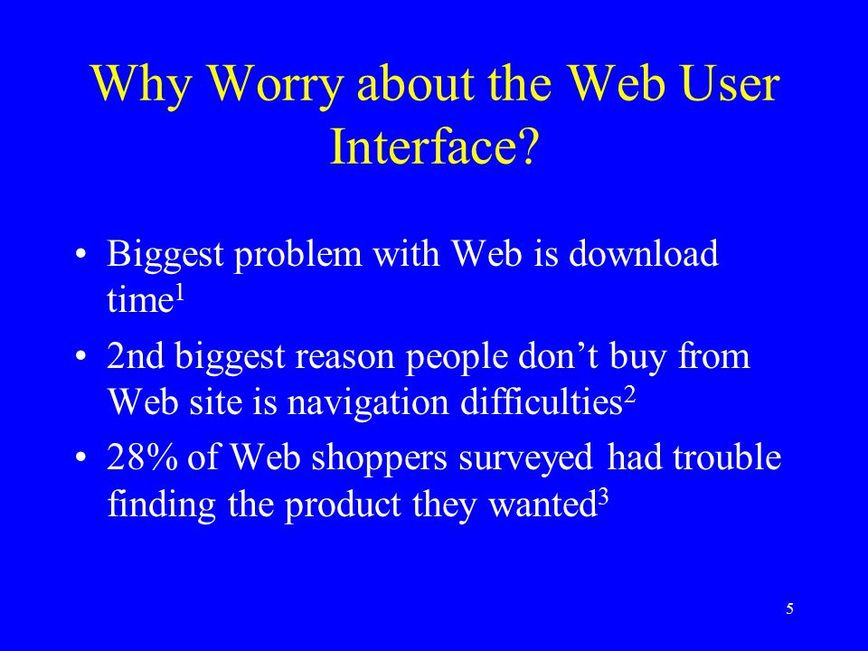 5 Why Worry about the Web User Interface? Biggest problem with Web is download time 1 2nd biggest reason people don't buy from Web site is navigation