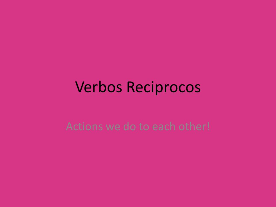 Verbos Reciprocos Actions we do to each other!