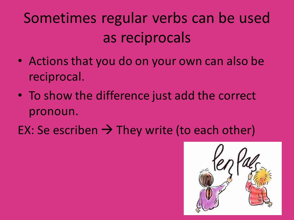 Sometimes regular verbs can be used as reciprocals Actions that you do on your own can also be reciprocal.