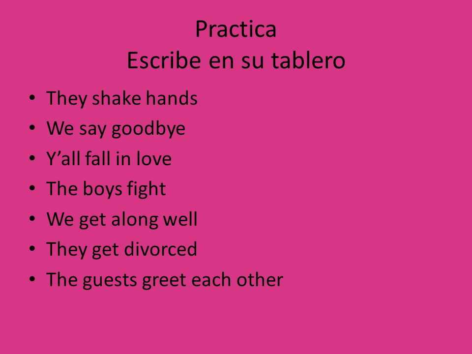 Practica Escribe en su tablero They shake hands We say goodbye Y'all fall in love The boys fight We get along well They get divorced The guests greet each other