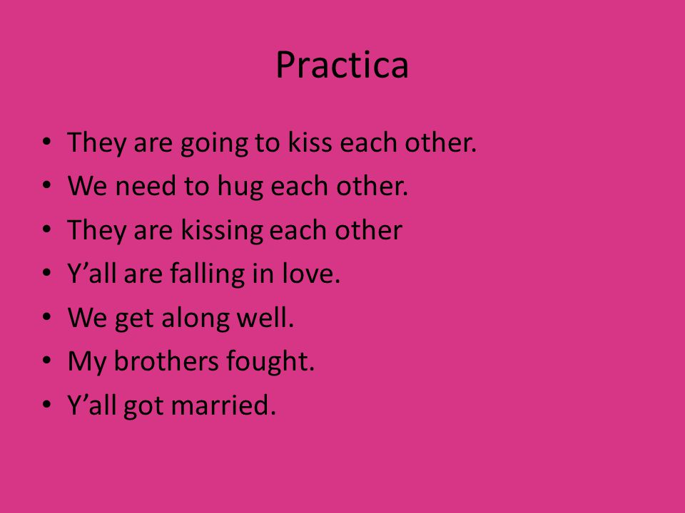 Practica They are going to kiss each other. We need to hug each other.