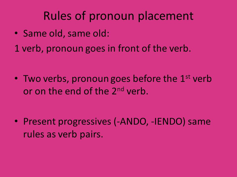 Rules of pronoun placement Same old, same old: 1 verb, pronoun goes in front of the verb.