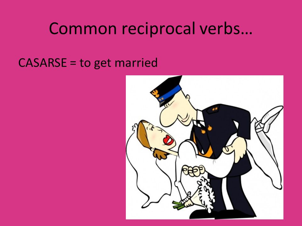 Common reciprocal verbs… CASARSE = to get married