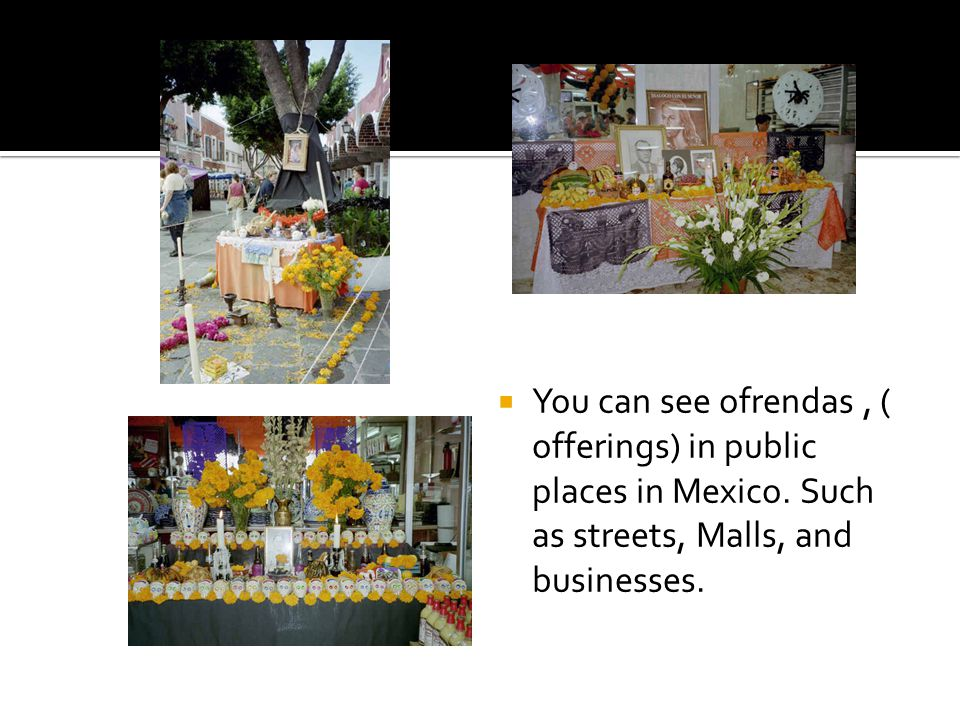  You can see ofrendas, ( offerings) in public places in Mexico.