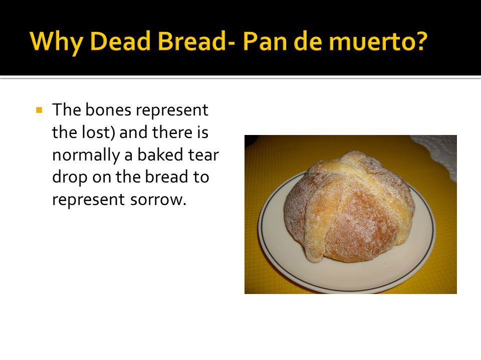  The bones represent the lost) and there is normally a baked tear drop on the bread to represent sorrow.