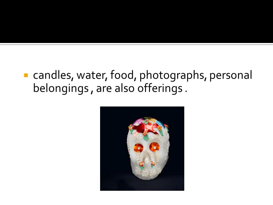  candles, water, food, photographs, personal belongings, are also offerings.