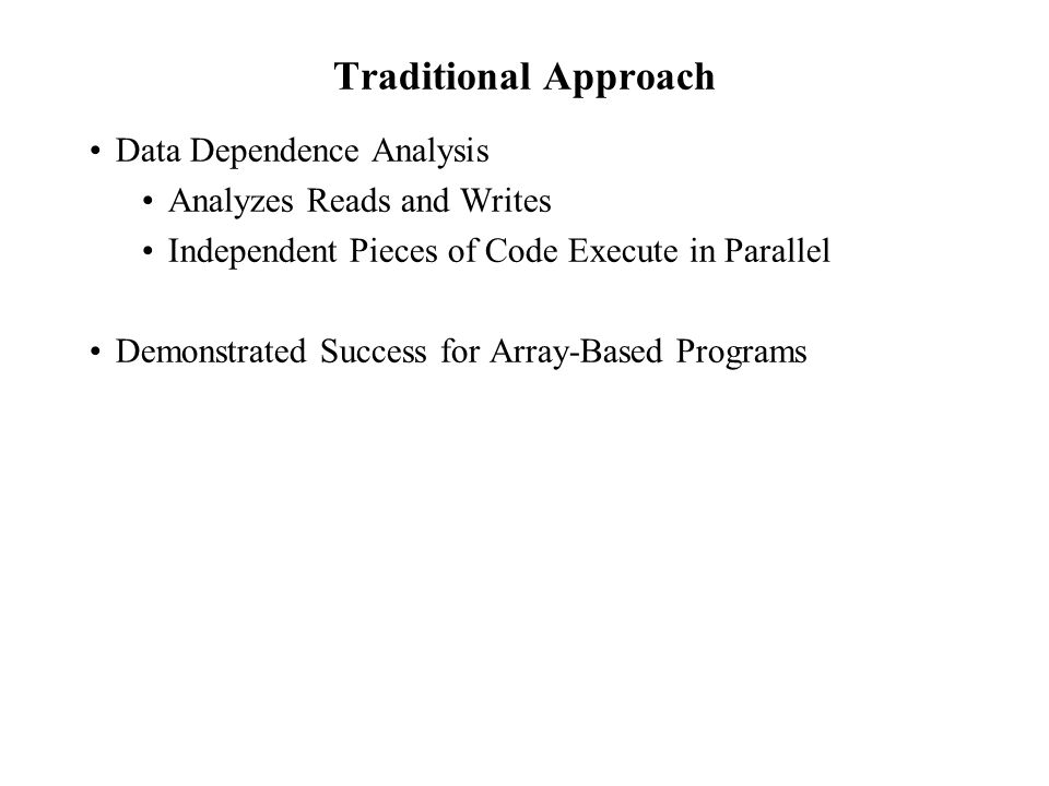 Traditional Approach Data Dependence Analysis Analyzes Reads and Writes Independent Pieces of Code Execute in Parallel Demonstrated Success for Array-Based Programs