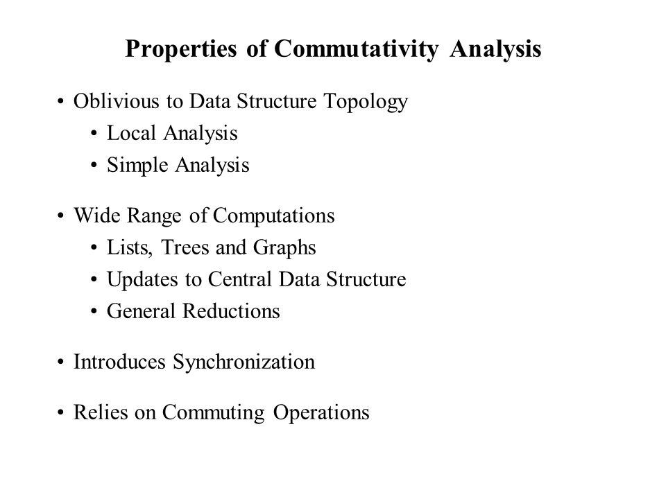 Properties of Commutativity Analysis Oblivious to Data Structure Topology Local Analysis Simple Analysis Wide Range of Computations Lists, Trees and Graphs Updates to Central Data Structure General Reductions Introduces Synchronization Relies on Commuting Operations